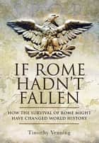 If Rome Hadn't Fallen - How the Survival of Rome Might Have Changed World History eBook by Venning, Timothy