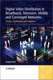 Digital Video Distribution in Broadband, Television, Mobile and Converged Networks - Trends, Challenges and Solutions ebook by Sanjoy Paul