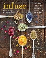 Infuse - Herbal teas to cleanse, nourish and heal ebook by Karen Sullivan,Paula Grainger