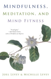 Mindfulness, Meditation, and Mind Fitness ebook by Joel Levey,Michelle Levey