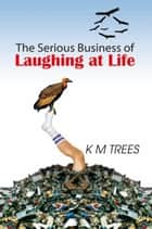 The Serious Business of Laughing at Life ebook by KM Trees