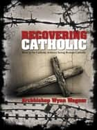 Recovering Catholic: How to be Catholic without being Roman Catholic ebook by Archbishop Wynn Wagner