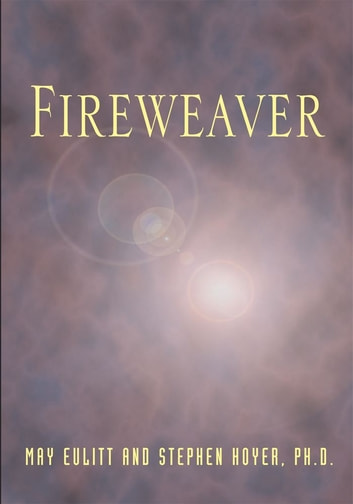 Fireweaver - The Story of a Life, a Near-Death, and Beyond ebook by May Eulitt; Stephen Hoyer
