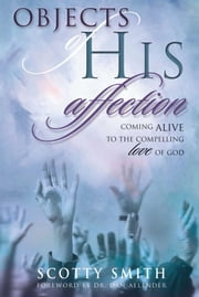 Objects of His Affection - Coming Alive to the Compelling Love of God ebook by Scotty Smith