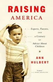 Raising America - Experts, Parents, and a Century of Advice About Children ebook by Ann Hulbert