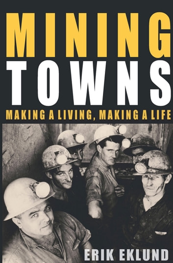 Mining Towns - Making a Living, Making a Life ebook by Erik Eklund