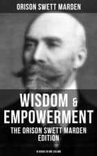 Wisdom & Empowerment: The Orison Swett Marden Edition (18 Books in One Volume) - How to Get What You Want, An Iron Will, Be Good to Yourself, Every Man A King, Keeping Fit… ebook by Orison Swett Marden