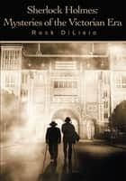 Sherlock Holmes: Mysteries of the Victorian Era ebook by Rock DiLisio
