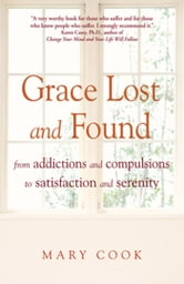 Grace Lost and Found - From Addictions and Compulsions to Satisfaction and Serenity ebook by Mary Cook