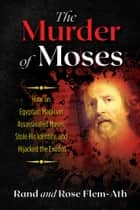 The Murder of Moses - How an Egyptian Magician Assassinated Moses, Stole His Identity, and Hijacked the Exodus eBook by Rand Flem-Ath, Rose Flem-Ath