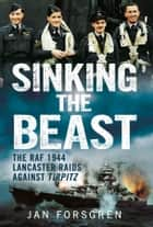 Sinking the Beast - The RAF 1944 Lancaster Raids Against Tirpitz ebook by Jan Forsgren