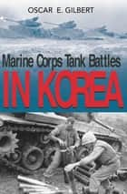 Marine Corps Tank Battles in Korea ebook by Oscar E. Gilbert