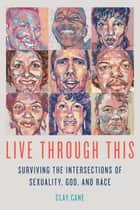 Live Through This - Surviving the Intersections of Sexuality, God, and Race ebook by Caly Cane