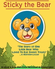 Sticky The Bear - The Story Of One Little Bear Who Loved To Eat Sweet Treats...A Nutrition Lesson ebook by Brook Dobrzynski,Kevin Dobrzynski,Elizabeth Boyd