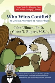 Who Wins Conflict? - The Creative Alternative To Fight or Flight ebook by John Ullmen, Ph.D.; Glenn Rupert, M