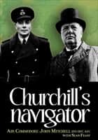 Churchill's Navigator ebook by Sean Feast, Air Commodore John Mitchell