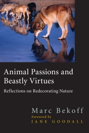 Animal Passions and Beastly Virtues - Reflections on Redecorating Nature ebook by Marc Bekoff