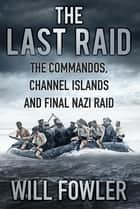 The Last Raid - The Commandos, Channel Islands and Final Nazi Raid ebook by Will Fowler