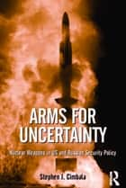 Arms for Uncertainty - Nuclear Weapons in US and Russian Security Policy ebook by Stephen J. Cimbala