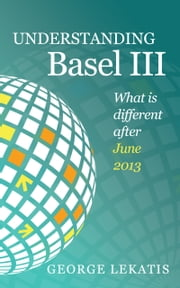 Understanding Basel III, What is different after June 2013 ebook by George Lekatis