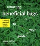 Attracting Beneficial Bugs to Your Garden ebook by Jessica Walliser
