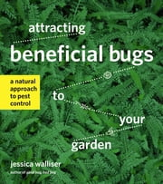 Attracting Beneficial Bugs to Your Garden - A Natural Approach to Pest Control ebook by Jessica Walliser