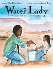 The Water Lady - How Darlene Arviso Helps a Thirsty Navajo Nation ebook by Alice B. McGinty, Shonto Begay