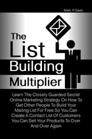 The List Building Multiplier - Learn The Closely Guarded Secret Online Marketing Strategy On How To Get Other People To Build Your Mailing List For Free So You Can Create A Contact List Of Customers You Can Sell Your Products To Over And Over Again ebook by Mark P. Dean
