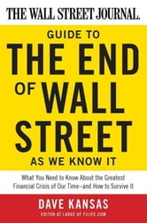 The Wall Street Journal Guide to the End of Wall Street as We Know It - What You Need to Know About the Greatest Financial Crisis of Our Time--and How to Survive It ebook by Dave Kansas