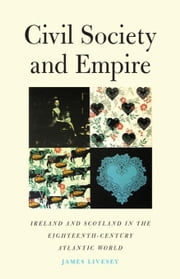 Civil Society and Empire: Ireland and Scotland in the Eighteenth-Century Atlantic World ebook by Livesey, James