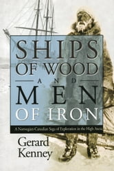 Ships of Wood and Men of Iron - A Norwegian-Canadian Saga of Exploration in the High Arctic ebook by Gerard Kenney