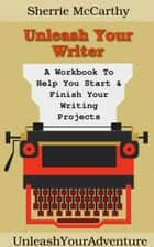 Unleash Your Writer: A Workbook To Help You Start & Finish Your Writing Projects ebook by Sherrie McCarthy
