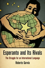 Esperanto and Its Rivals - The Struggle for an International Language ebook by Roberto Garvía