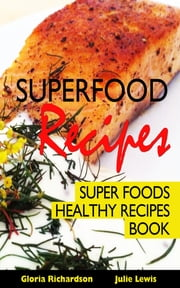 Superfood Recipes: Super Foods Healthy Recipes Book ebook by Gloria Richardson,Julie Lewis