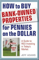 How to Buy Bank-Owned Properties for Pennies on the Dollar - A Guide To REO Investing In Today's Market ebook by Jeff Adams