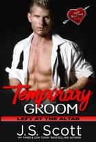 Temporary Groom - Left At The Altar ebook by J. S. Scott