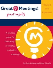 Great Meetings! Great Results: A Practical Guide for Facilitating Successful, Productive Meetings