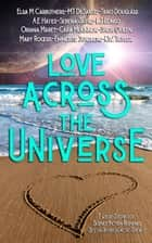 Love Across the Universe - Twelve Stories of Science Fiction Romance Set on Intergalactic Shores ebook by Traci Douglass, Cara McKinnon, A.E. Hayes,...