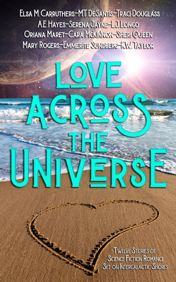 Love Across the Universe - Twelve Stories of Science Fiction Romance Set on Intergalactic Shores ebook by Traci Douglass,Cara McKinnon,A.E. Hayes,Sheri Queen,L.J. Longo,Elsa M. Carruthers,K.W. Taylor,Serena Jayne,M.T. DeSantis,Emmerite Sundberg,Mary Rogers,Oriana Maret