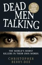 Talking with Serial Killers: Dead Men Talking - Death Row's worst killers – in their own words ebook by Christopher Berry-Dee