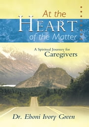 At the Heart of the Matter - A Spiritual Journey for Caregivers ebook by Dr. Eboni Ivory Green