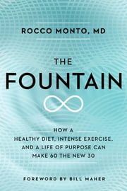 The Fountain - How a Healthy Diet, Intense Exercise, and a Life of Purpose Can Make 60 the New 30 ebook by Rocco Monto