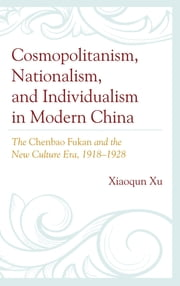 Cosmopolitanism, Nationalism, and Individualism in Modern China - The Chenbao Fukan and the New Culture Era, 1918–1928 ebook by Xiaoqun Xu