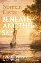 Beneath Another Sky - A Global Journey into History ebook by Norman Davies