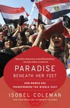 Paradise Beneath Her Feet - How Women Are Transforming the Middle East ebook by Isobel Coleman