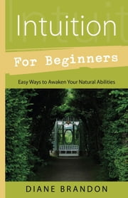 Intuition for Beginners - Easy Ways to Awaken Your Natural Abilities ebook by Diane Brandon
