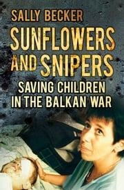 Sunflowers and Snipers - Saving the Children of the Balkans ebook by Sally Becker