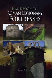Handbook to Roman Legionary Fortresses ebook by M.C Bishop