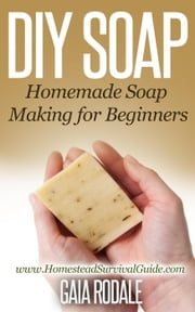 DIY Soap: Homemade Soap Making for Beginners - Sustainable Living & Homestead Survival Series ebook by Gaia Rodale
