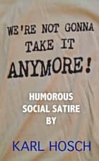 We're Not Gonna Take It Anymore! - Humorous Social Satire ebook by Karl Hosch